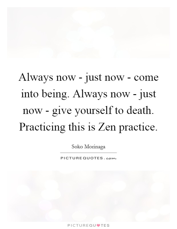 Always now - just now - come into being. Always now - just now - give yourself to death. Practicing this is Zen practice Picture Quote #1