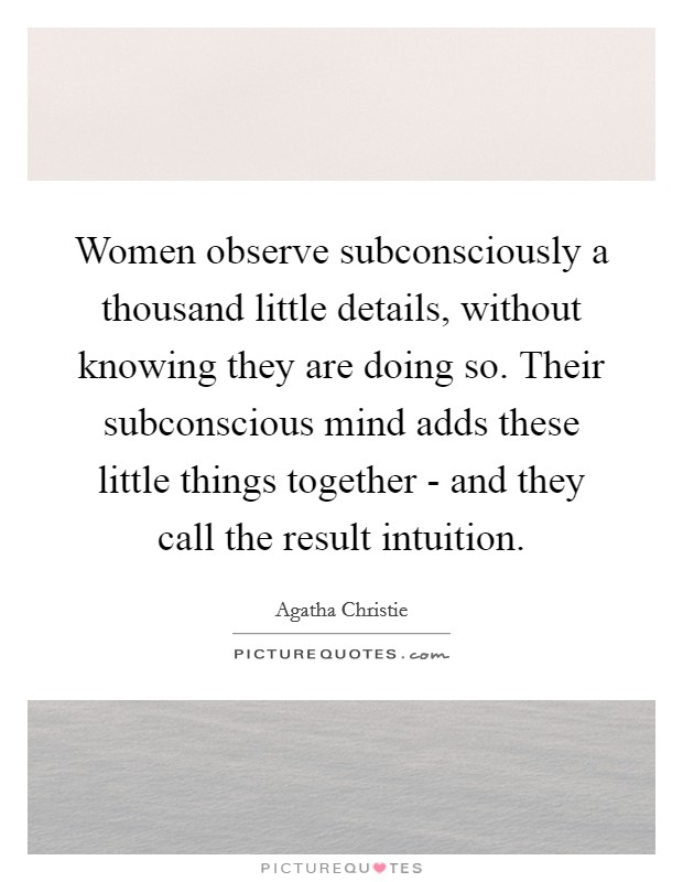 Women observe subconsciously a thousand little details, without knowing they are doing so. Their subconscious mind adds these little things together - and they call the result intuition Picture Quote #1