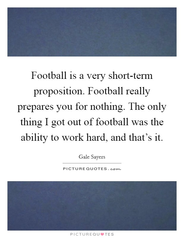 Football is a very short-term proposition. Football really prepares you for nothing. The only thing I got out of football was the ability to work hard, and that's it Picture Quote #1