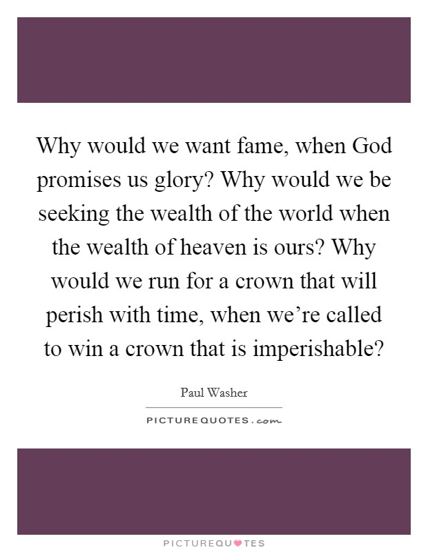 Why would we want fame, when God promises us glory? Why would we be seeking the wealth of the world when the wealth of heaven is ours? Why would we run for a crown that will perish with time, when we're called to win a crown that is imperishable? Picture Quote #1