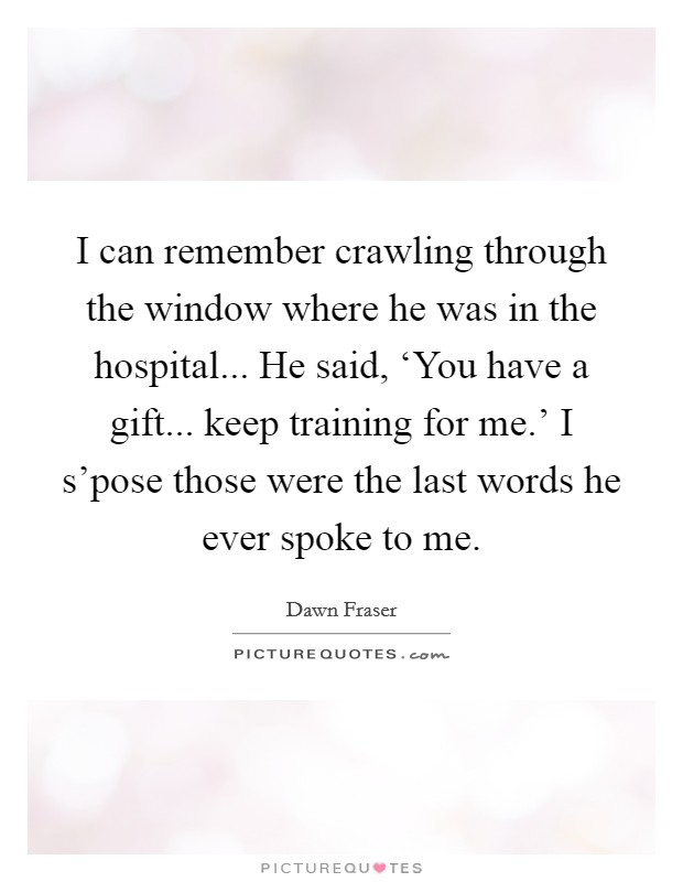 I can remember crawling through the window where he was in the hospital... He said, 'You have a gift... keep training for me.' I s'pose those were the last words he ever spoke to me Picture Quote #1