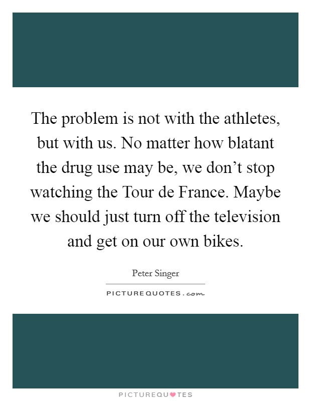 The problem is not with the athletes, but with us. No matter how blatant the drug use may be, we don't stop watching the Tour de France. Maybe we should just turn off the television and get on our own bikes Picture Quote #1