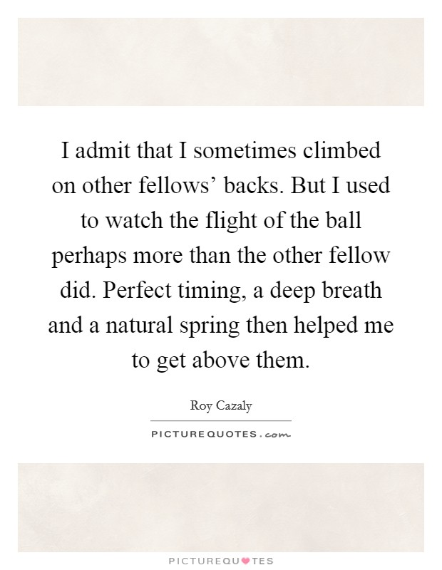I admit that I sometimes climbed on other fellows' backs. But I used to watch the flight of the ball perhaps more than the other fellow did. Perfect timing, a deep breath and a natural spring then helped me to get above them Picture Quote #1