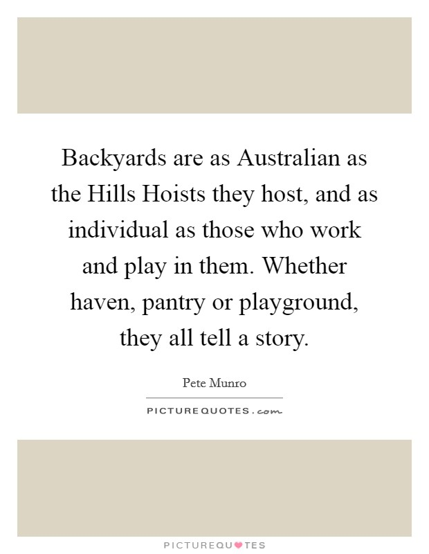 Backyards are as Australian as the Hills Hoists they host, and as individual as those who work and play in them. Whether haven, pantry or playground, they all tell a story Picture Quote #1