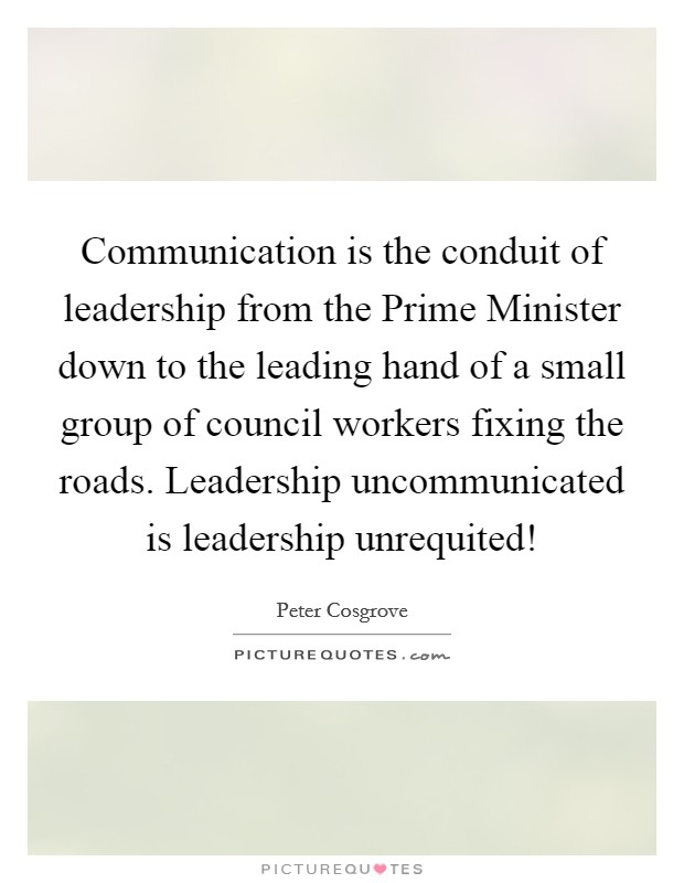 Communication is the conduit of leadership from the Prime Minister down to the leading hand of a small group of council workers fixing the roads. Leadership uncommunicated is leadership unrequited! Picture Quote #1