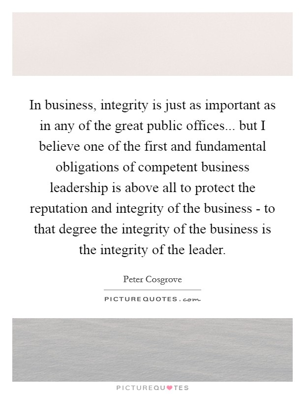 In business, integrity is just as important as in any of the great public offices... but I believe one of the first and fundamental obligations of competent business leadership is above all to protect the reputation and integrity of the business - to that degree the integrity of the business is the integrity of the leader Picture Quote #1