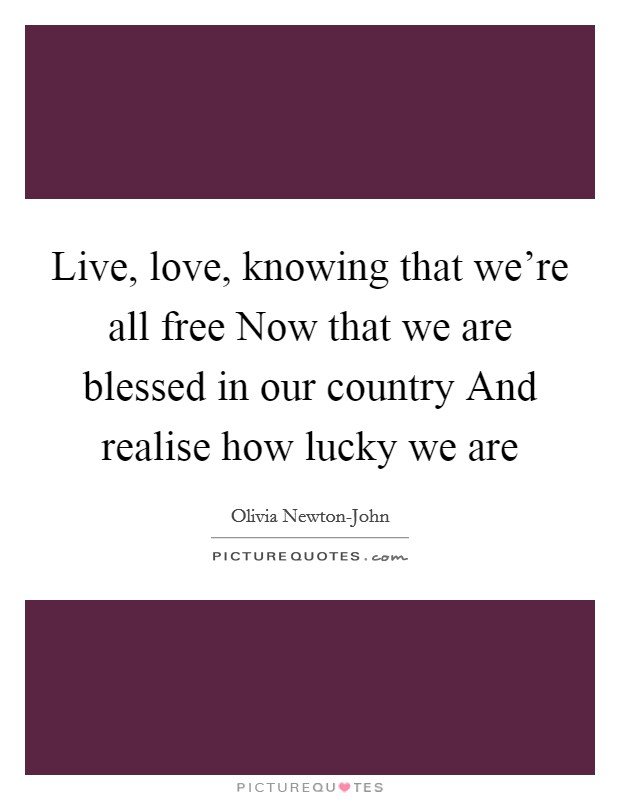 Live, love, knowing that we're all free Now that we are blessed in our country And realise how lucky we are Picture Quote #1