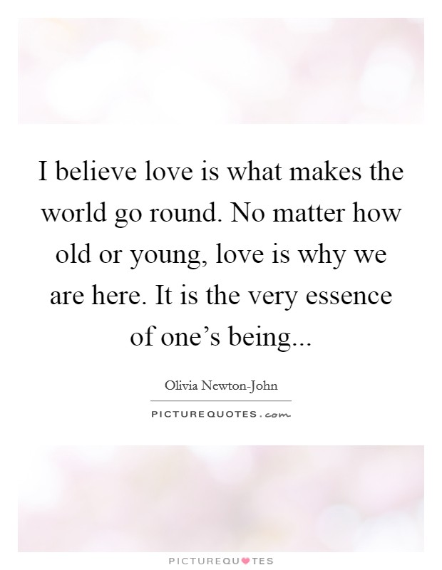 I believe love is what makes the world go round. No matter how old or young, love is why we are here. It is the very essence of one's being Picture Quote #1