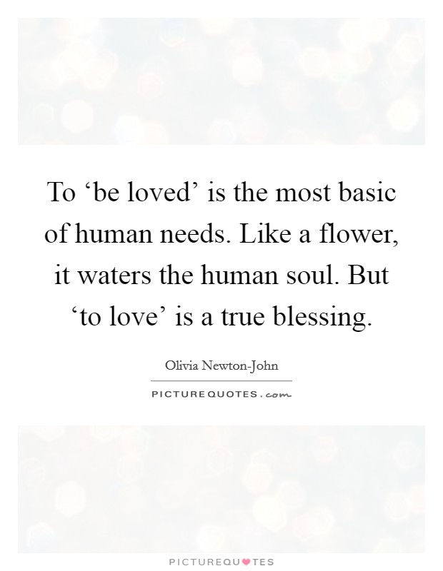 To 'be loved' is the most basic of human needs. Like a flower, it waters the human soul. But 'to love' is a true blessing Picture Quote #1