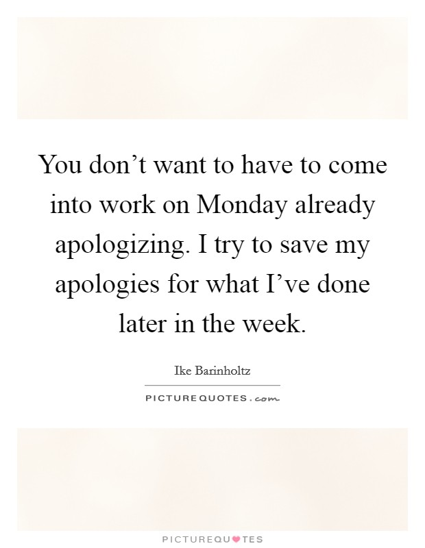 You don't want to have to come into work on Monday already apologizing. I try to save my apologies for what I've done later in the week Picture Quote #1