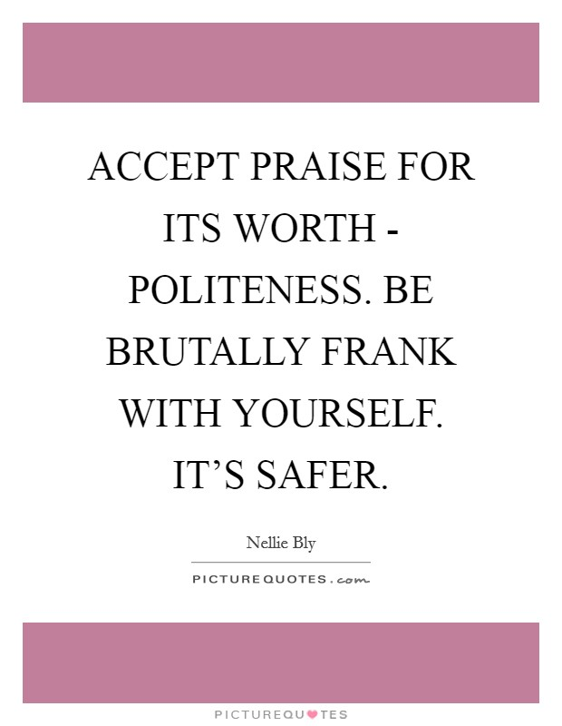 ACCEPT PRAISE FOR ITS WORTH - POLITENESS. BE BRUTALLY FRANK WITH YOURSELF. IT'S SAFER Picture Quote #1
