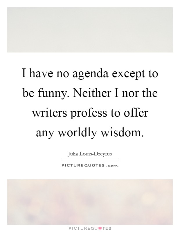 I have no agenda except to be funny. Neither I nor the writers profess to offer any worldly wisdom Picture Quote #1