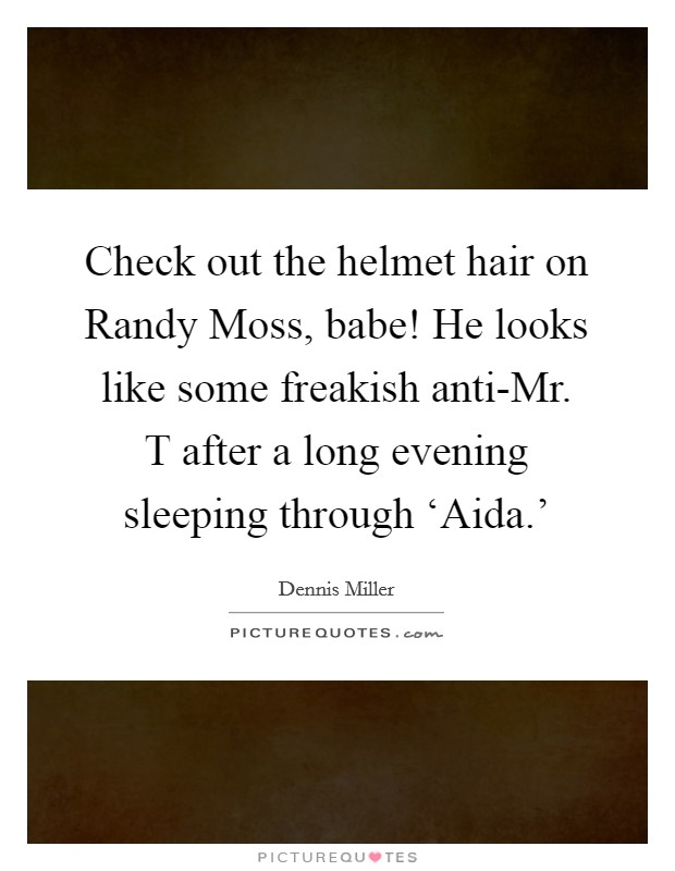Check out the helmet hair on Randy Moss, babe! He looks like some freakish anti-Mr. T after a long evening sleeping through 'Aida.' Picture Quote #1