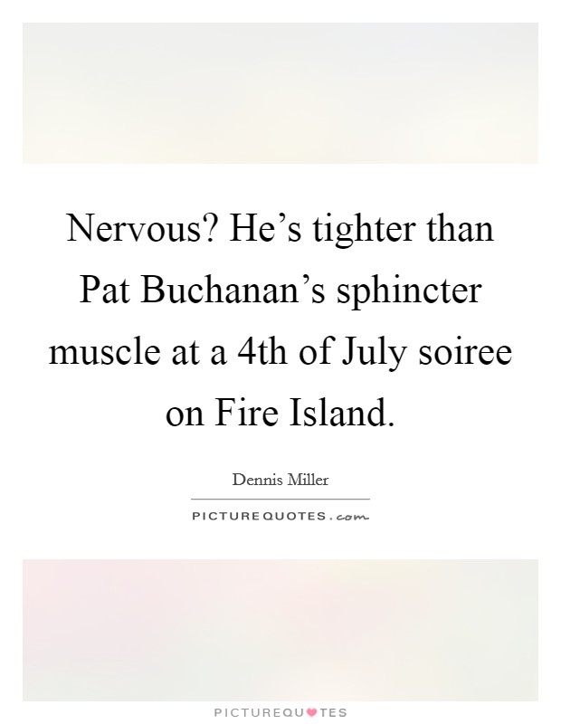 Nervous? He's tighter than Pat Buchanan's sphincter muscle at a 4th of July soiree on Fire Island Picture Quote #1