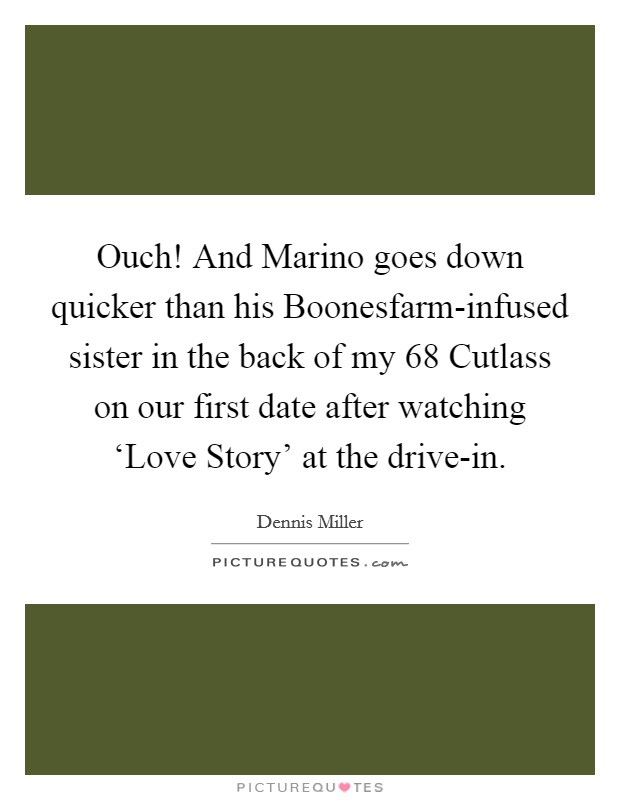 Ouch! And Marino goes down quicker than his Boonesfarm-infused sister in the back of my  68 Cutlass on our first date after watching 'Love Story' at the drive-in Picture Quote #1