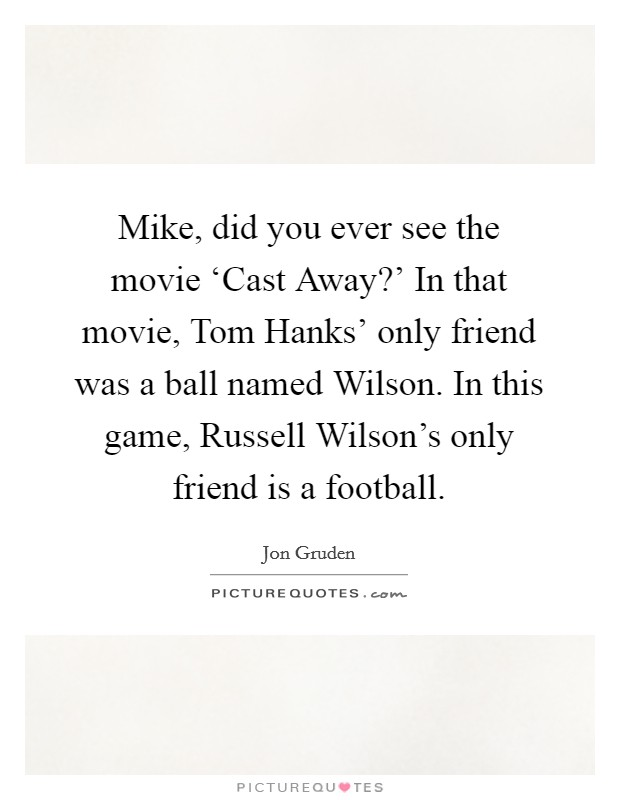 Mike, did you ever see the movie 'Cast Away?' In that movie, Tom Hanks' only friend was a ball named Wilson. In this game, Russell Wilson's only friend is a football Picture Quote #1