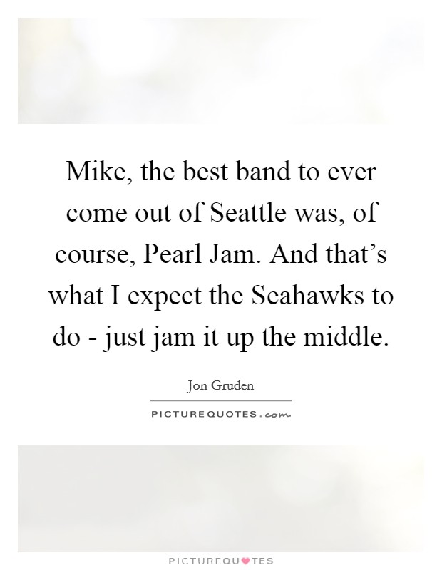 Mike, the best band to ever come out of Seattle was, of course, Pearl Jam. And that's what I expect the Seahawks to do - just jam it up the middle Picture Quote #1