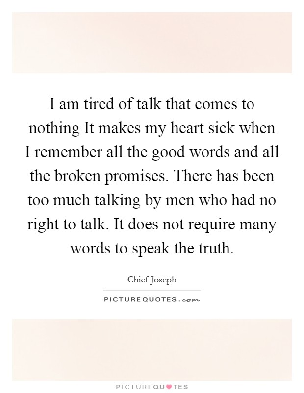 I am tired of talk that comes to nothing It makes my heart sick when I remember all the good words and all the broken promises. There has been too much talking by men who had no right to talk. It does not require many words to speak the truth Picture Quote #1