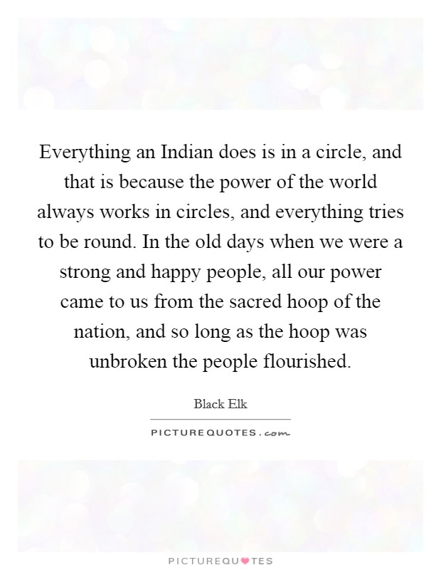 Everything an Indian does is in a circle, and that is because the power of the world always works in circles, and everything tries to be round. In the old days when we were a strong and happy people, all our power came to us from the sacred hoop of the nation, and so long as the hoop was unbroken the people flourished Picture Quote #1