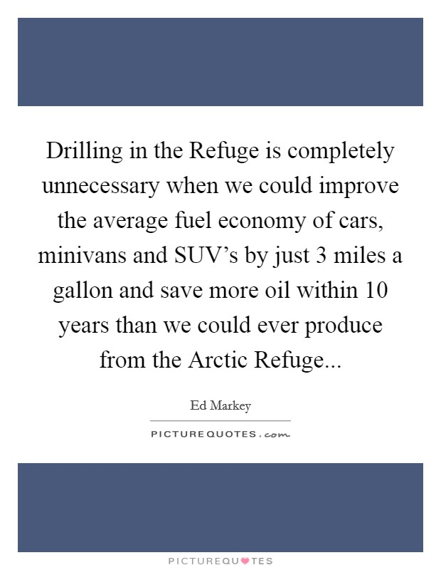 Drilling in the Refuge is completely unnecessary when we could improve the average fuel economy of cars, minivans and SUV's by just 3 miles a gallon and save more oil within 10 years than we could ever produce from the Arctic Refuge Picture Quote #1
