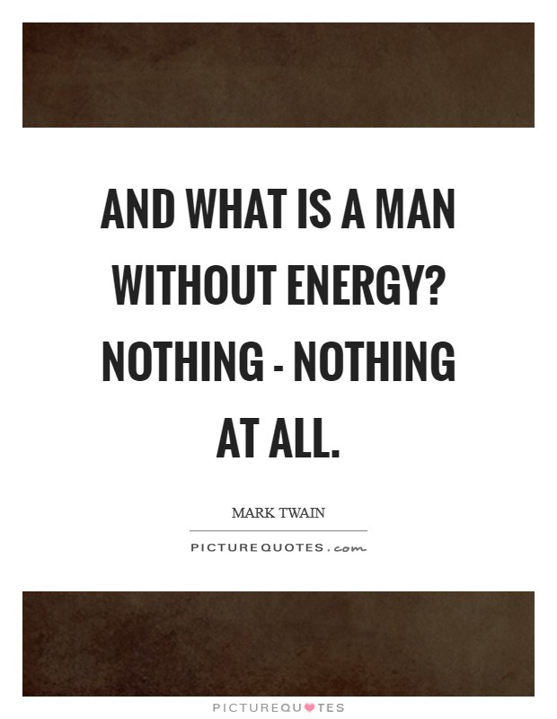 And what is a man without energy? Nothing - nothing at all Picture Quote #1