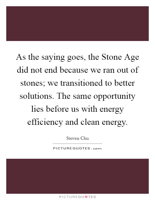 As the saying goes, the Stone Age did not end because we ran out of stones; we transitioned to better solutions. The same opportunity lies before us with energy efficiency and clean energy Picture Quote #1