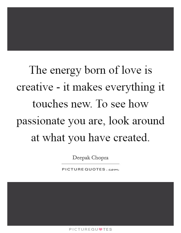 The energy born of love is creative - it makes everything it touches new. To see how passionate you are, look around at what you have created Picture Quote #1