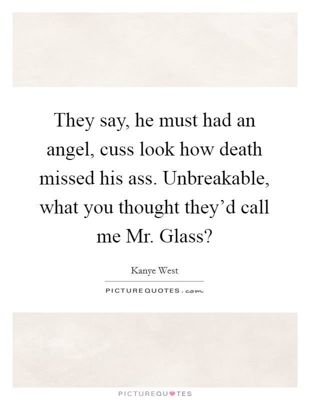 They say, he must had an angel, cuss look how death missed his ass. Unbreakable, what you thought they'd call me Mr. Glass? Picture Quote #1