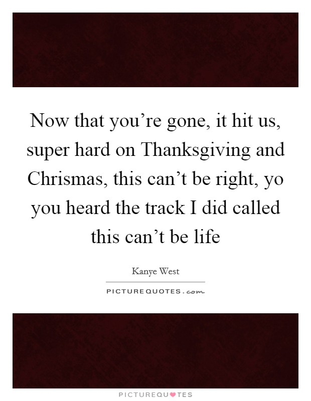 Now that you're gone, it hit us, super hard on Thanksgiving and Chrismas, this can't be right, yo you heard the track I did called this can't be life Picture Quote #1