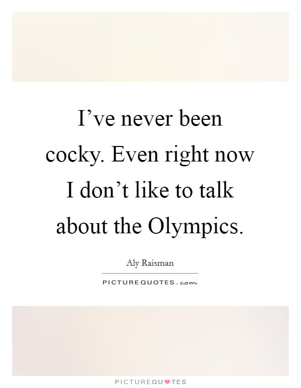 I've never been cocky. Even right now I don't like to talk about the Olympics Picture Quote #1