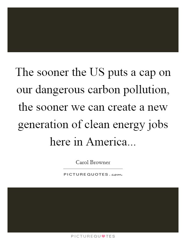 The sooner the US puts a cap on our dangerous carbon pollution, the sooner we can create a new generation of clean energy jobs here in America Picture Quote #1