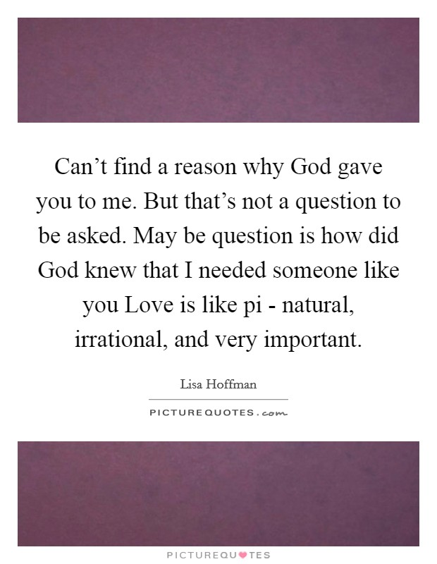 Can't find a reason why God gave you to me. But that's not a question to be asked. May be question is how did God knew that I needed someone like you Love is like pi - natural, irrational, and very important Picture Quote #1