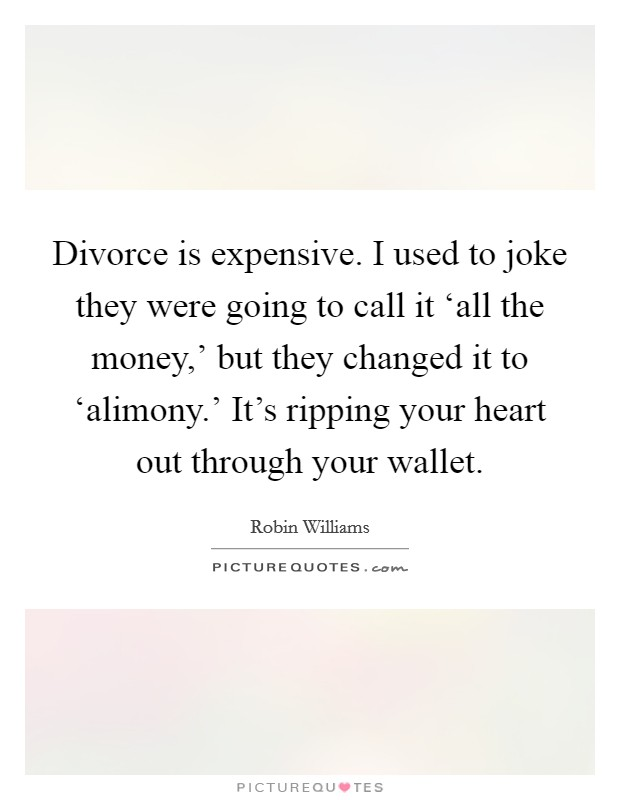Divorce is expensive. I used to joke they were going to call it 'all the money,' but they changed it to 'alimony.' It's ripping your heart out through your wallet Picture Quote #1