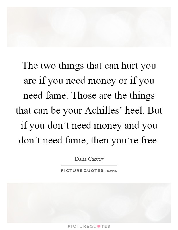 The two things that can hurt you are if you need money or if you need fame. Those are the things that can be your Achilles' heel. But if you don't need money and you don't need fame, then you're free Picture Quote #1