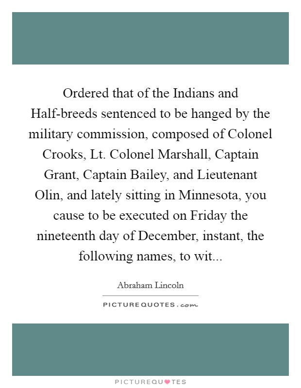 Ordered that of the Indians and Half-breeds sentenced to be hanged by the military commission, composed of Colonel Crooks, Lt. Colonel Marshall, Captain Grant, Captain Bailey, and Lieutenant Olin, and lately sitting in Minnesota, you cause to be executed on Friday the nineteenth day of December, instant, the following names, to wit Picture Quote #1