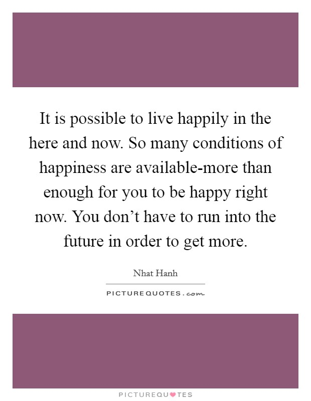 It is possible to live happily in the here and now. So many conditions of happiness are available-more than enough for you to be happy right now. You don't have to run into the future in order to get more Picture Quote #1