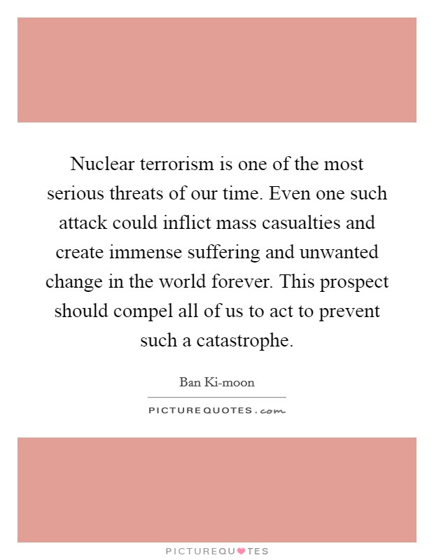 Nuclear terrorism is one of the most serious threats of our time. Even one such attack could inflict mass casualties and create immense suffering and unwanted change in the world forever. This prospect should compel all of us to act to prevent such a catastrophe Picture Quote #1