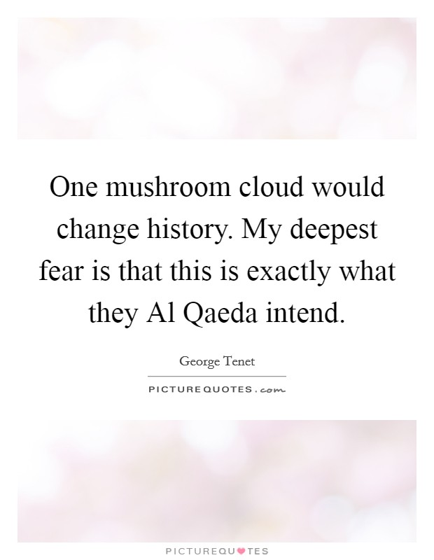 One mushroom cloud would change history. My deepest fear is that this is exactly what they Al Qaeda intend Picture Quote #1