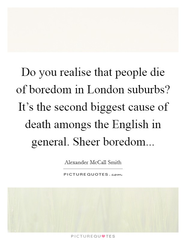 Do you realise that people die of boredom in London suburbs? It's the second biggest cause of death amongs the English in general. Sheer boredom Picture Quote #1