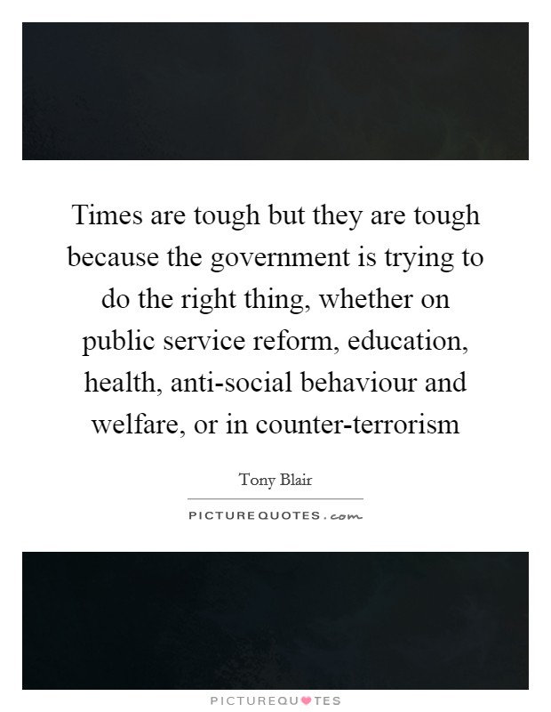 Times are tough but they are tough because the government is trying to do the right thing, whether on public service reform, education, health, anti-social behaviour and welfare, or in counter-terrorism Picture Quote #1