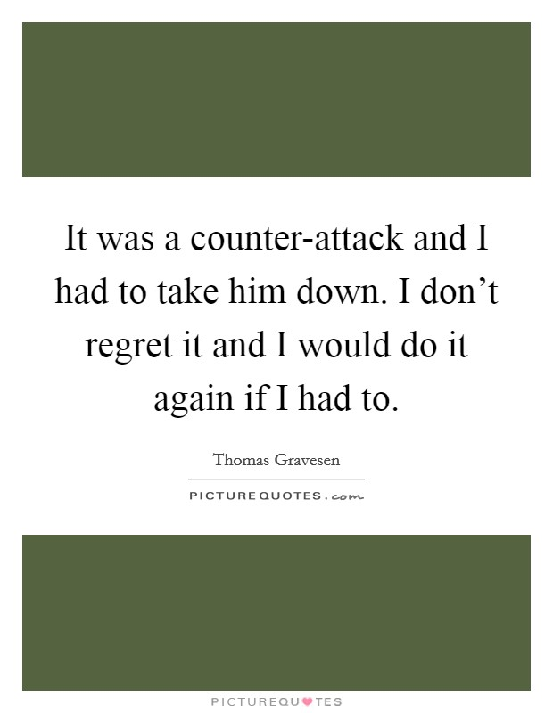 It was a counter-attack and I had to take him down. I don't regret it and I would do it again if I had to Picture Quote #1