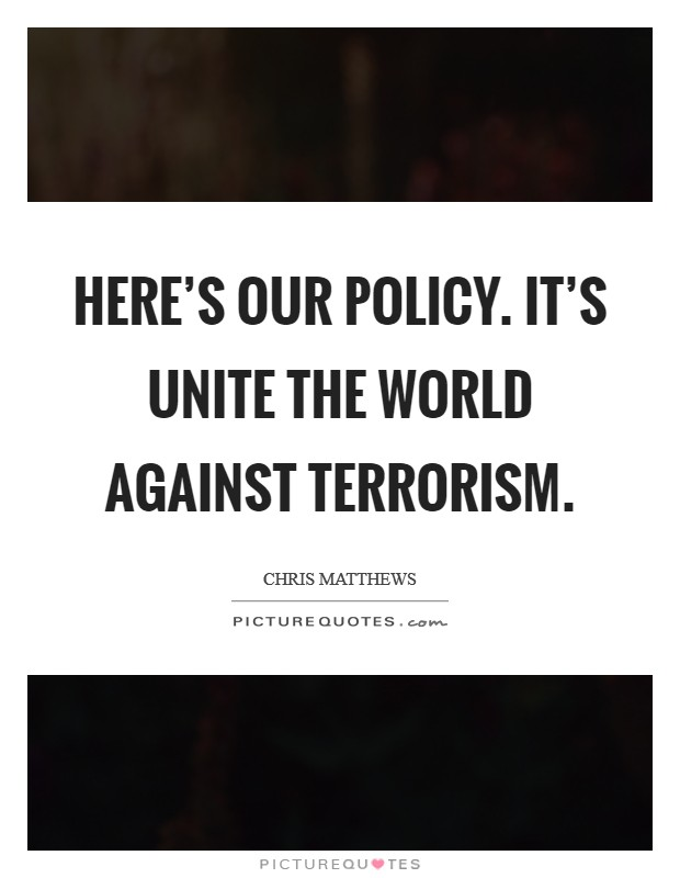 Here's our policy. It's Unite the world against terrorism Picture Quote #1