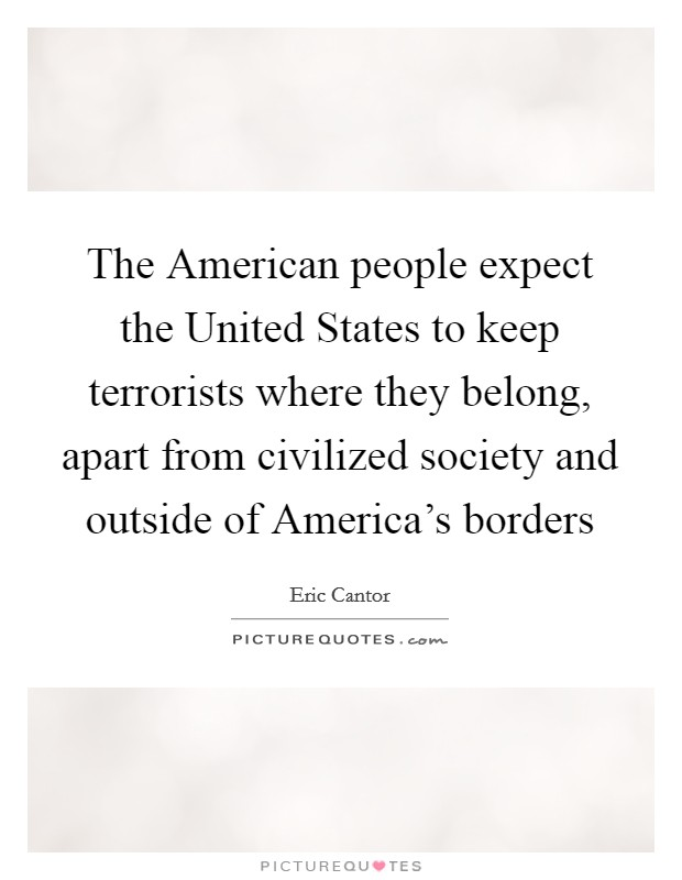 The American people expect the United States to keep terrorists where they belong, apart from civilized society and outside of America's borders Picture Quote #1