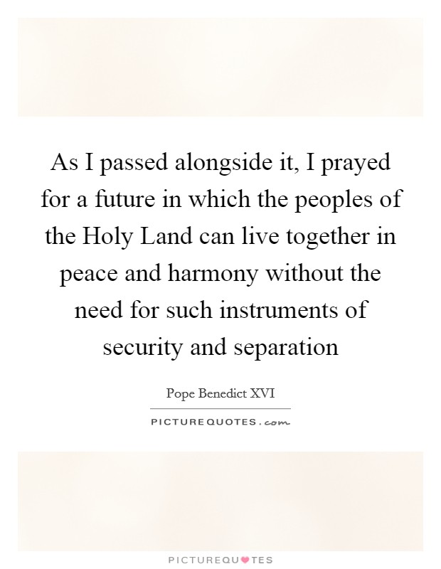 As I passed alongside it, I prayed for a future in which the peoples of the Holy Land can live together in peace and harmony without the need for such instruments of security and separation Picture Quote #1