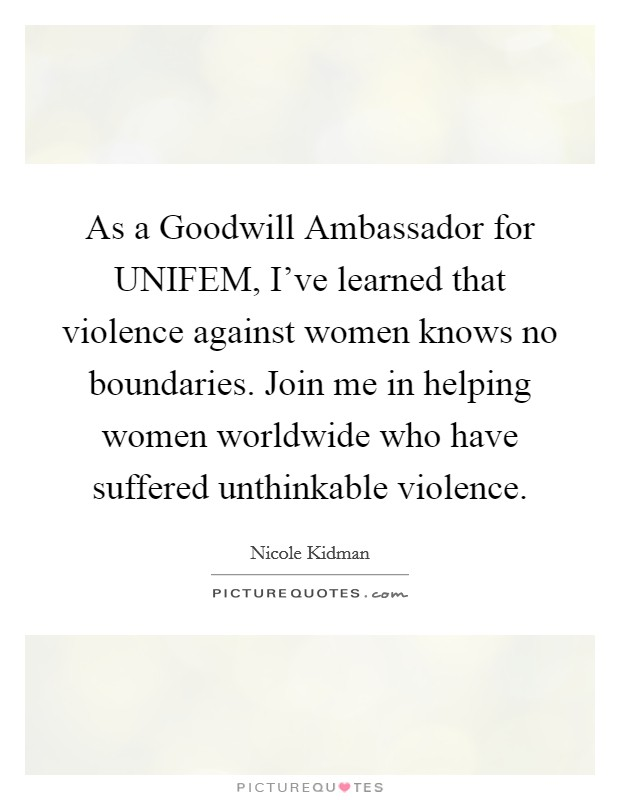 As a Goodwill Ambassador for UNIFEM, I've learned that violence against women knows no boundaries. Join me in helping women worldwide who have suffered unthinkable violence Picture Quote #1