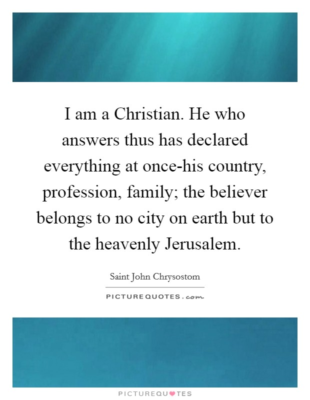 I am a Christian. He who answers thus has declared everything at once-his country, profession, family; the believer belongs to no city on earth but to the heavenly Jerusalem Picture Quote #1