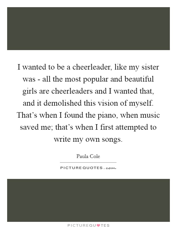 I wanted to be a cheerleader, like my sister was - all the most popular and beautiful girls are cheerleaders and I wanted that, and it demolished this vision of myself. That's when I found the piano, when music saved me; that's when I first attempted to write my own songs Picture Quote #1