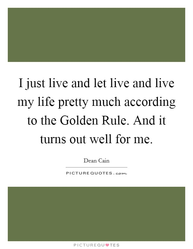 I just live and let live and live my life pretty much according to the Golden Rule. And it turns out well for me Picture Quote #1
