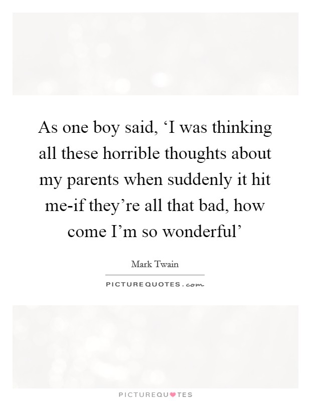 As one boy said, 'I was thinking all these horrible thoughts about my parents when suddenly it hit me-if they're all that bad, how come I'm so wonderful' Picture Quote #1