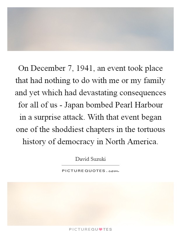 On December 7, 1941, an event took place that had nothing to do with me or my family and yet which had devastating consequences for all of us - Japan bombed Pearl Harbour in a surprise attack. With that event began one of the shoddiest chapters in the tortuous history of democracy in North America Picture Quote #1